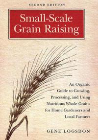 Small-Scale Grain Raising: An Organic Guide to Growing, Processing, and Using Nutritious Whole Grains for Home Gardeners and Local Farmers, 2nd E