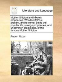 Mother Shipton and Nixon's Prophecies. Wonders!!! Past, Present, and to Come! Being the Popular Life, Strange Prophecies, and Uncommon Predictions, of the Famous Mother Shipton
