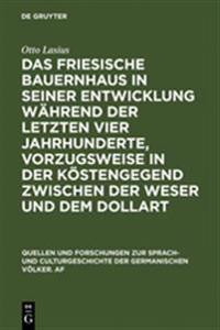 Das Friesische Bauernhaus in Seiner Entwicklung W hrend Der Letzten Vier Jahrhunderte, Vorzugsweise in Der K stengegend Zwischen Der Weser Und Dem Dollart