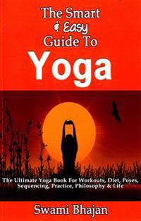 The Smart & Easy Guide to Yoga: The Ultimate Yoga Book for Workouts, Diet, Poses, Sequencing, Practice, Philosophy & Life