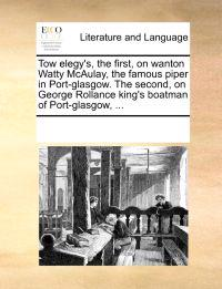 Tow Elegy's, the First, on Wanton Watty McAulay, the Famous Piper in Port-Glasgow. the Second, on George Rollance King's Boatman of Port-Glasgow, ...