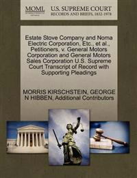 Estate Stove Company and Noma Electric Corporation, Etc., et al., Petitioners, V. General Motors Corporation and General Motors Sales Corporation U.S. Supreme Court Transcript of Record with Supporting Pleadings
