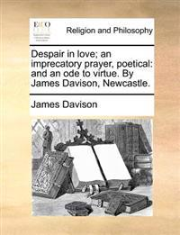 Despair in Love; An Imprecatory Prayer, Poetical: And an Ode to Virtue. by James Davison, Newcastle.