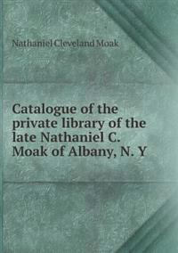 Catalogue of the Private Library of the Late Nathaniel C. Moak of Albany, N. y