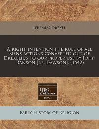 A Right Intention the Rule of All Mens Actions Converted Out of Drexelius to Our Proper Use by Iohn Danson [I.E. Dawson]. (1642)