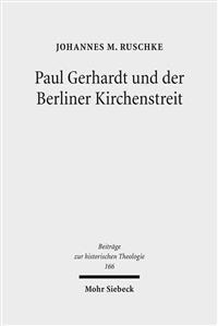 Paul Gerhardt Und Der Berliner Kirchenstreit: Eine Untersuchung Der Konfessionellen Auseinandersetzungen Uber Die Kurfurstlich Verordnete 'mutua Toler