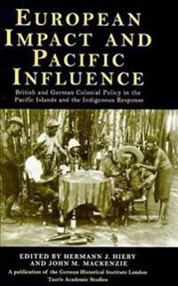 European Impact and Pacific Influence: British and German Policy in the Pacific Islands and the Indigenous Response