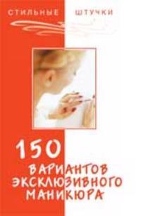150 variantov ekskljuzivnogo manikjura. - Izd. 7-e
