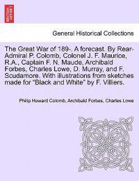 The Great War of 189-. a Forecast. by Rear-Admiral P. Colomb, Colonel J. F. Maurice, R.A., Captain F. N. Maude, Archibald Forbes, Charles Lowe, D. Murray, and F. Scudamore. with Illustrations from Sketches Made for Black and White by F. Villiers.