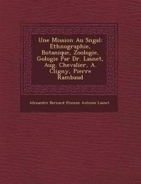 Une Mission Au S N Gal: Ethnographie, Botanique, Zoologie, G Ologie Par Dr. Lasnet, Aug. Chevalier, A. Cligny, Pierre Rambaud