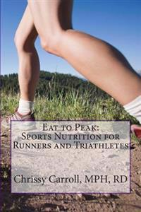 Eat to Peak: Sports Nutrition for Runners and Triathletes