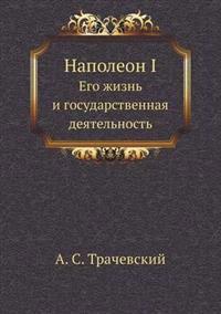 Napoleon I Ego Zhizn' I Gosudarstvennaya Deyatel'nost'