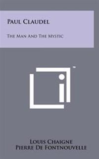 Paul Claudel: The Man and the Mystic