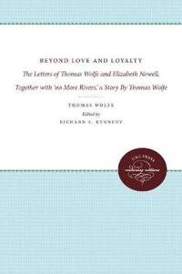 Beyond Love and Loyalty: the Letters of Thomas Wolfe and Elizabeth Nowell, Together With 'no More Rivers,' a Story by Thomas Wolfe