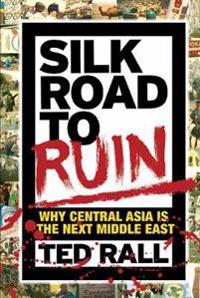 Silk Road to Ruin: Why Central Asia Is the Next Middle East