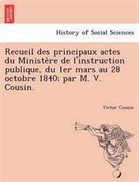 Recueil Des Principaux Actes Du Ministe Re de L'Instruction Publique, Du 1er Mars Au 28 Octobre 1840; Par M. V. Cousin.