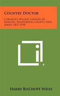 Country Doctor: Cornelius Wilson Larison of Ringoes, Hunterdon County, New Jersey, 1837-1910
