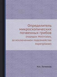Opredelitel Mikroskopicheskih Pochvennyh Gribov (Poryadok Moliniales, Za Isklyucheniem Podsemejstva Aspergilleae)