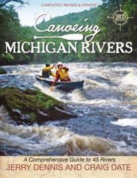 Canoeing Michigan Rivers: A Comprehensive Guide to 45 Rivers, Revise and Updated
