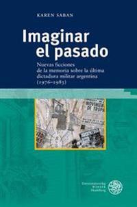 Imaginar El Pasado: Nuevas Ficciones de la Memoria Sobre La Ultima Dictadura Militar Argentina (1976-1983)
