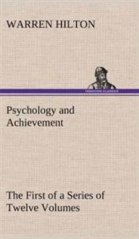 Psychology and Achievement Being the First of a Series of Twelve Volumes on the Applications of Psychology to the Problems of Personal and Business Efficiency