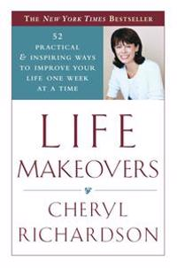 Life Makeovers: 52 Practical & Inspiring Ways to Improve Your Life One Week at a Time