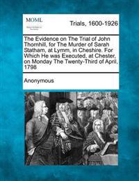 The Evidence on the Trial of John Thornhill, for the Murder of Sarah Statham, at Lymm, in Cheshire. for Which He Was Executed, at Chester, on Monday the Twenty-Third of April, 1798