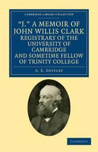 J., a Memoir of John Willis Clark, Registrary of the University of Cambridge and Sometime Fellow of Trinity College