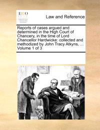 Reports of Cases Argued and Determined in the High Court of Chancery, in the Time of Lord Chancellor Hardwicke; Collected and Methodized by John Tracy Atkyns, ... Volume 1 of 3