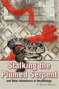 Stalking the Plumed Serpent: And Other Adventures in Herpetology