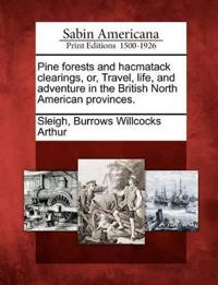 Pine Forests and Hacmatack Clearings, Or, Travel, Life, and Adventure in the British North American Provinces.