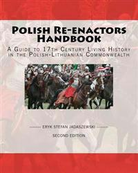 Polish Re-Enactors Handbook: A Guide to 17th Century Living History in the Polish-Lithuanian Commonwealth