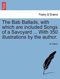 The Bab Ballads, with Which Are Included Songs of a Savoyard ... with 350 Illustrations by the Author.