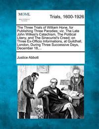 The Three Trials of William Hone, for Publishing Three Parodies; Viz. the Late John Wilkes's Catechism, the Political Litany, and the Sinecurist's Creed; On Three Ex-Officio Informations, at Guildhall, London, During Three Successive Days, December 18, ...