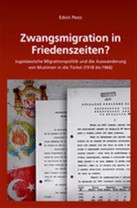 Zwangsmigration in Friedenszeiten?: Jugoslawische Migrationspolitik Und Die Auswanderung Von Muslimen in Die Türkei (1918 Bis 1966)