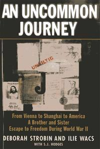 An Uncommon Journey: From Vienna to Shanghai to America-A Brother and Sister Escape the Nazis