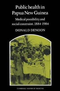 Public Health in Papua New Guinea Medical Possibility and Social Constraint1884-1984