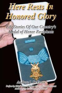 Here Rests in Honored Glory: Life Stories of Our Country's Medal of Honor Recipients