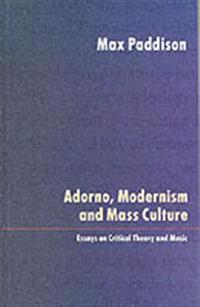 Adorno, Modernism and Mass Culture: Essays on Critical Theory and Music