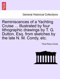 Reminiscences of a Yachting Cruise ... Illustrated by Four Lithographic Drawings by T. G. Dutton, Esq. from Sketches by the Late N. M. Condy, Etc.
