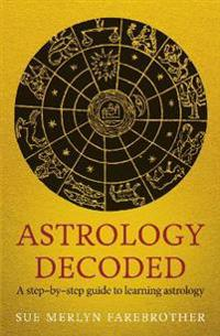 Astrology Decoded: A Step-By-Step Guide to Using Astrology
