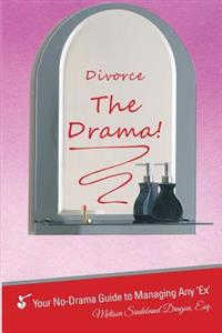 Divorce the Drama!: Your No-Drama Guide to Managing Any 'ex'