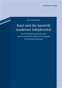 Kant Und Die Aporetik Moderner Subjektivität: Zur Verschränkung Historischer Und Systematischer Momente Im Begriff Der Selbstbestimmung