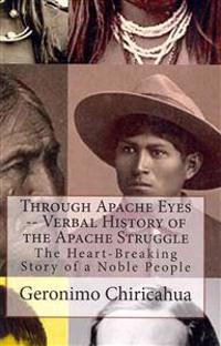 Through Apache Eyes -- Verbal History of the Apache Struggle: The Heart-Breaking Story of a Noble People