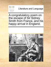 A Congratulatory Poem on the Escape of Sir Sidney Smith from France, and His Happy Arrival in England.
