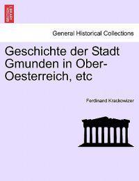 Geschichte Der Stadt Gmunden in Ober-Oesterreich, Etc, Dritter Band.