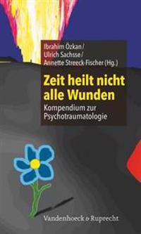 Zeit Heilt Nicht Alle Wunden: Kompendium Zur Psychotraumatologie