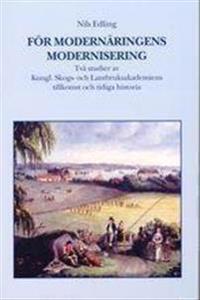 För modernäringens modernisering. Två studier av Kungl. Skogs- och lantbruksakademiens tillkomst och tidiga historia