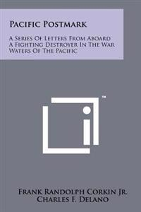 Pacific Postmark: A Series of Letters from Aboard a Fighting Destroyer in the War Waters of the Pacific