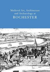Medieval Art, Architecture And Archaeology at Rochester